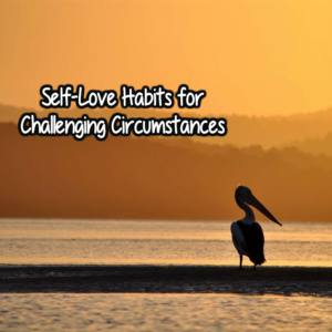Self-Love Habits for Challenging Circumstances